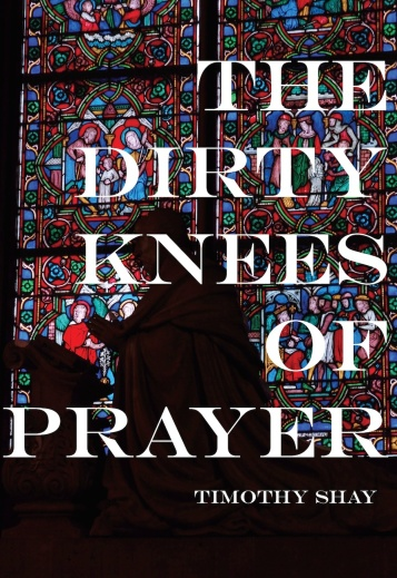 Timothy Shay The Dirty Knees of Prayer (1).jpg